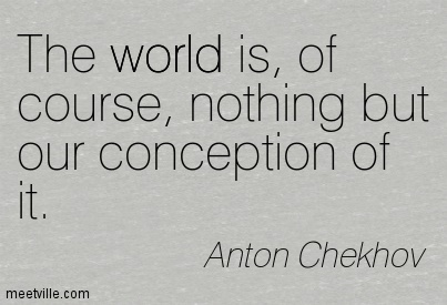 The world is, of course, nothing but our conception of it.