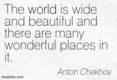 The world is wide and beautiful and there are many wonderful places in it.