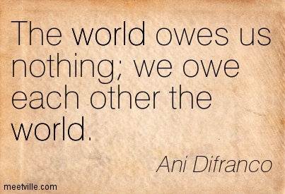 The world owes us nothing we owe each other the world.- Ani Difranco