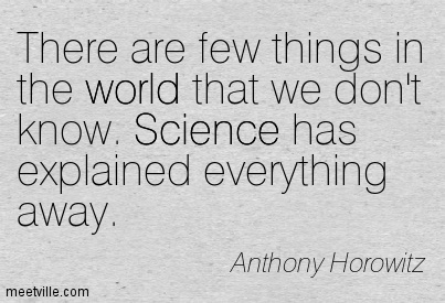There are few things in the world that we don't know. Science has explained everything away.