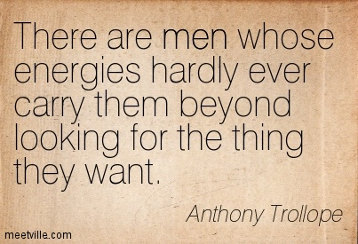 There are men whose energies hardly ever carry them beyond looking for the thing they want.