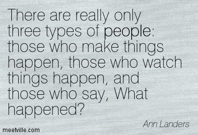 There are really only three types of people those who make things happen, those who watch things happen, and those who say, What happened.  - Ann Landers