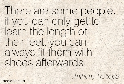 There are some people, if you can only get to learn the length of their feet, you can always fit them with shoes afterwards.