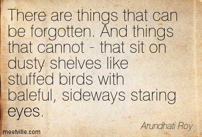 There are things that can be forgotten. And things that cannot - that sit on dusty shelves like stuffed birds with baleful, sideways staring eyes