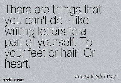There are things that you can't do - like writing letters to a part of yourself. To your feet or hair. Or heart.