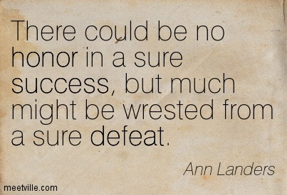 There could be no honor in a sure success, but much might be wrested from a sure defeat.  - Ann Landers