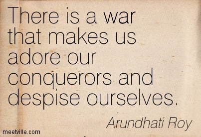 There is a war that makes us adore our conquerors and despise ourselves.