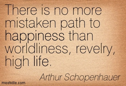 There is no more mistaken path to happiness than worldliness, revelry, high life