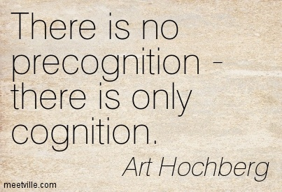 There is no precognition - there is only cognition.