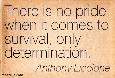 There is no pride when it comes to survival, only determination.