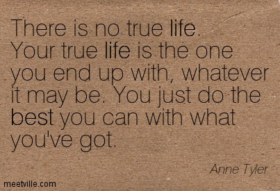 There is no true life. Your true life is the one you end up with, whatever it may be. You just do the best you can with what you've got.  - Anne Tyler