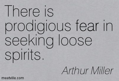 There is prodigious fear in seeking loose spirits.