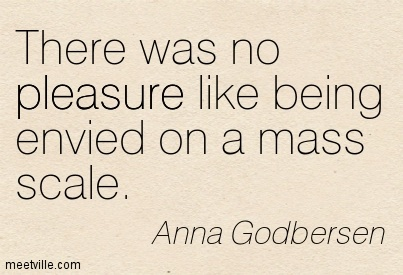 There was no pleasure like being envied on a mass scale.  - Anna Godbersen