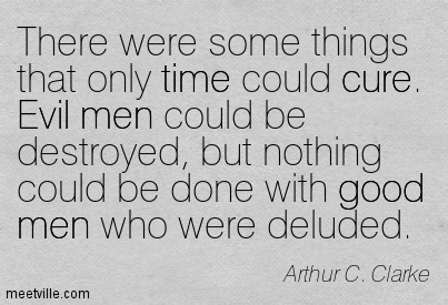 There were some things that only time could cure. Evil men could be destroyed, but nothing could be done with good men who were deluded.