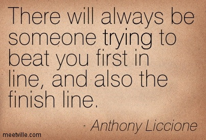 There will always be someone trying to beat you first in line, and also the finish line.