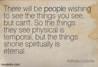 There will be people wishing to see the things you see, but can't. So the things they see physical is temporal, but the things shone spiritually is eternal.