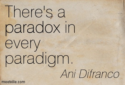 There's a paradox in every paradigm.- Ani Difranco