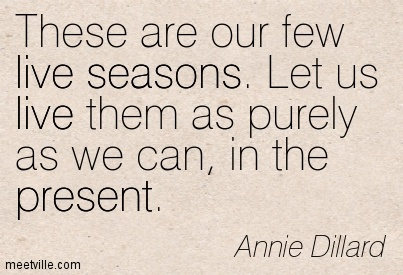 These are our few live seasons. Let us live them as purely as we can, in the present.