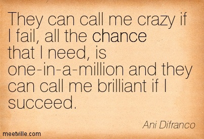 They can call me crazy if I fail, All the chance that I need, Is one-in-a-million and they can call me brilliant if I succeed.- Ani Difranco