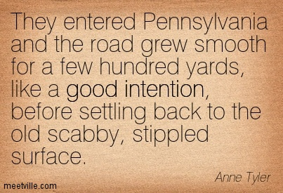 They entered Pennsylvania and the road grew smooth for a few hundred yards, like a good intention, before settling back to the old scabby, stippled surface.  - Anne Tyler