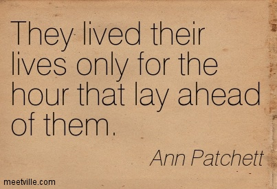 They lived their lives only for the hour that lay ahead of them.  - Ann Patchett