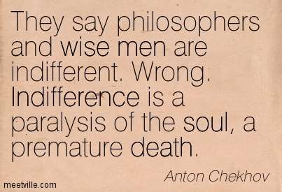 They say philosophers and wise men are indifferent. Wrong. Indifference is a paralysis of the soul, a premature death