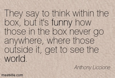They say to think within the box, but it's funny how those in the box never go anywhere, where those outside it, get to see the world.