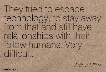 They tried to escape technology, to stay away from that and still have relationships with their fellow humans. Very difficult.