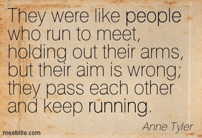 They were like people who run to meet, holding out their arms, but their aim is wrong; they pass each other and keep running.  - Anne Tyler