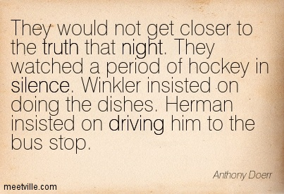 They would not get closer to the truth that night. They watched a period of hockey in silence. Winkler insisted on doing the dishes. Herman insisted on driving him to the bus stop.