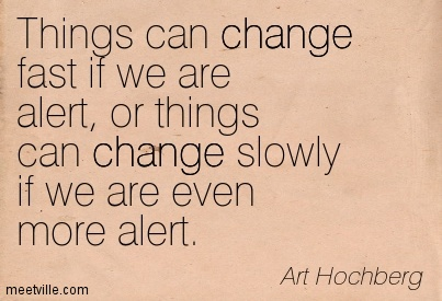 Things can change fast if we are alert, or things can change slowly if we are even more alert.