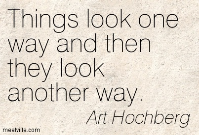 Things look one way and then they look another way.