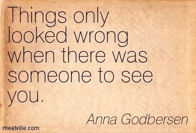 Things only looked wrong when there was someone to see you.  - Anna Godbersen