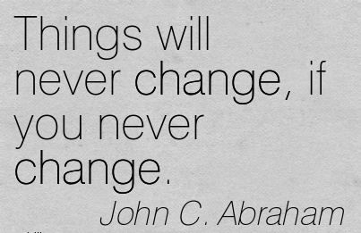 Things will never change, if you never change....John C. Abraham