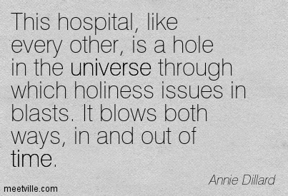 This hospital, like every other, is a hole in the universe through which holiness issues in blasts. It blows both ways, in and out of time.