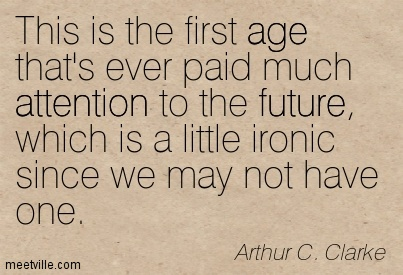 This is the first age that's ever paid much attention to the future, which is a little ironic since we may not have one.