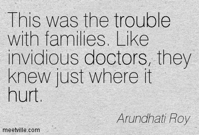 This was the trouble with families. Like invidious doctors, they knew just where it hurt.