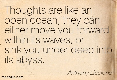 Thoughts are like an open ocean, they can either move you forward within its waves, or sink you under deep into its abyss.