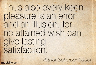 Thus also every keen pleasure is an error and an illusion, for no attained wish can give lasting satisfaction.