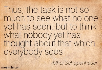 Thus, the task is not so much to see what no one yet has seen, but to think what nobody yet has thought about that which everybody sees