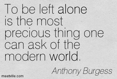 To be left alone is the most precious thing one can ask of the modern world.