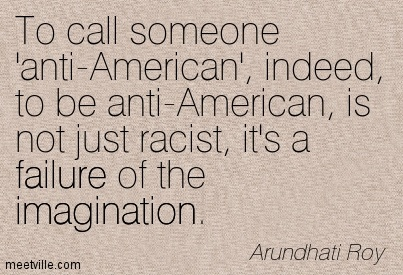 To call someone 'anti-American', indeed, to be anti-American, is not just racist, it's a failure of the imagination.