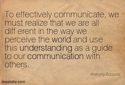 To effectively communicate, we must realize that we are all diff erent in the way we perceive the world and use this understanding as a guide to our communication with others.