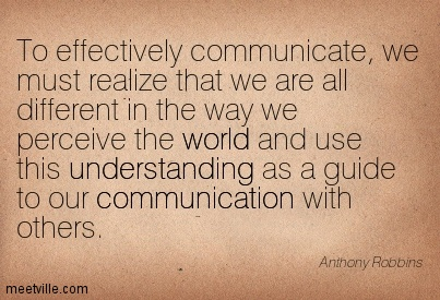 To effectively communicate, we must realize that we are all different in the way we perceive the world and use this understanding as a guide to our communication with others.