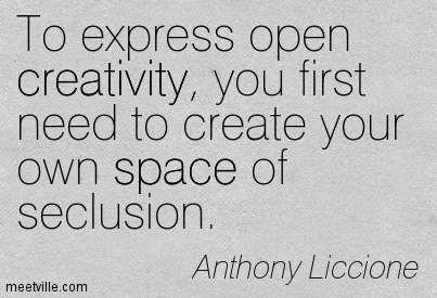 To express open creativity, you first need to create your own space of seclusion.
