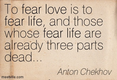 To fear love is to fear life, and those whose fear life are already three parts dead…
