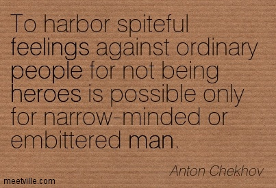 To harbor spiteful feelings against ordinary people for not being heroes is possible only for narrow-minded or embittered man.