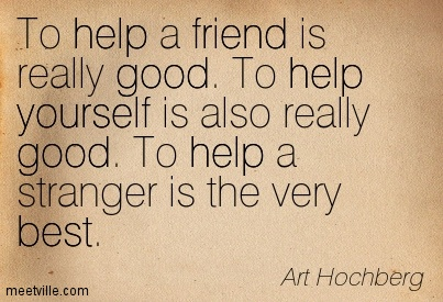 To help a friend is really good. To help yourself is also really good. To help a stranger is the very best.
