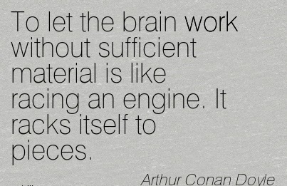 To let the brain work without sufficient material is like racing an engine. It racks itself to pieces.