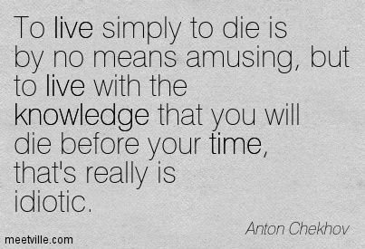 To live simply to die is by no means amusing, but to live with the knowledge that you will die before your time, that's really is idiotic.